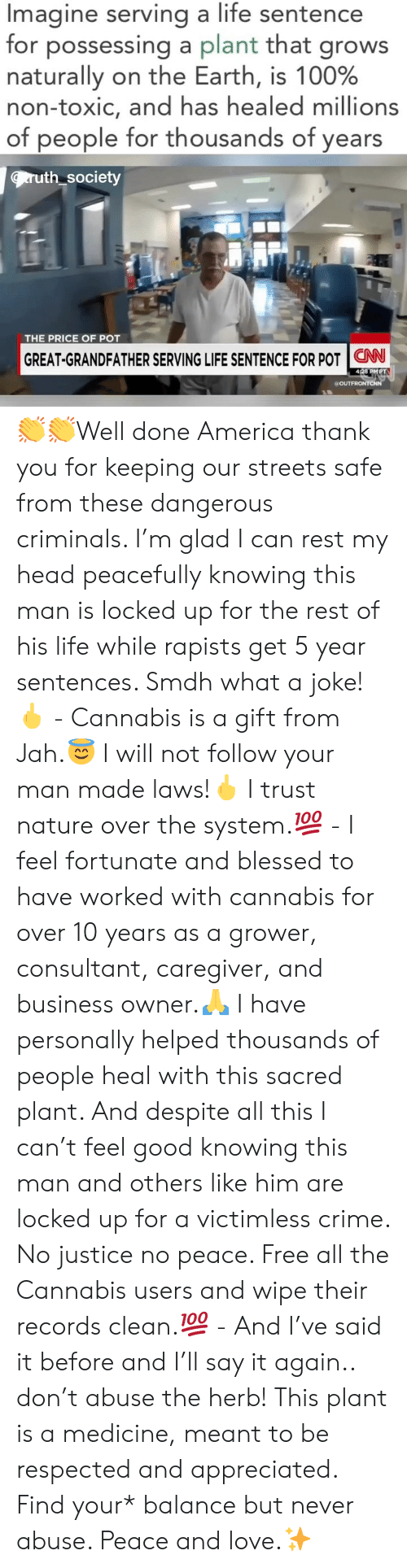 herb: Imagine serving a life sentence  for possessing a plant that grows  naturally on the Earth, is 100%  non-toxic, and has healed millions  of people for thousands of years  ruth society  THE PRICE OF POT  GREAT-GRANDFATHER SERVING LIFE SENTENCE FOR POT | CNN-  428 PMPT  a OUT 👏👏Well done America thank you for keeping our streets safe from these dangerous criminals. I'm glad I can rest my head peacefully knowing this man is locked up for the rest of his life while rapists get 5 year sentences. Smdh what a joke!🖕 - Cannabis is a gift from Jah.😇 I will not follow your man made laws!🖕 I trust nature over the system.💯 - I feel fortunate and blessed to have worked with cannabis for over 10 years as a grower, consultant, caregiver, and business owner.🙏 I have personally helped thousands of people heal with this sacred plant. And despite all this I can't feel good knowing this man and others like him are locked up for a victimless crime. No justice no peace. Free all the Cannabis users and wipe their records clean.💯 - And I've said it before and I'll say it again.. don't abuse the herb! This plant is a medicine, meant to be respected and appreciated. Find your* balance but never abuse. Peace and love.✨