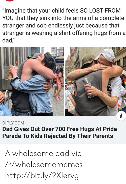"Dad, Parents, and Lost: ""Imagine that your child feels SO LOST FROM  YOU that they sink into the arms of a complete  stranger and sob endlessly just because that  stranger is wearing a shirt offering hugs from a  dad,  Willam Penn  RDE  i  DIPLY.COM  Dad Gives Out Over 700 Free Hugs At Pride  Parade To Kids Rejected By Their Parents A wholesome dad via /r/wholesomememes http://bit.ly/2XIervg"