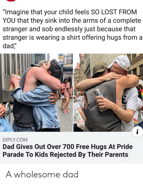 "Dad, Parents, and Lost: ""Imagine that your child feels SO LOST FROM  YOU that they sink into the arms of a complete  stranger and sob endlessly just because that  stranger is wearing a shirt offering hugs from a  dad,  Willam Penn  RDE  i  DIPLY.COM  Dad Gives Out Over 700 Free Hugs At Pride  Parade To Kids Rejected By Their Parents A wholesome dad"