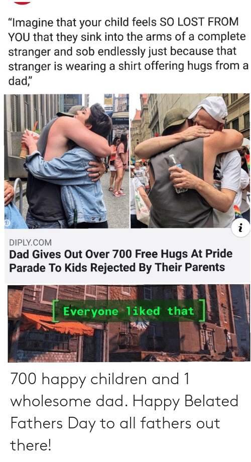 """free hugs: """"Imagine that your child feels SO LOST FROM  YOU that they sink into the arms of a complete  stranger and sob endlessly just because that  stranger is wearing a shirt offering hugs from a  dad,""""  Willam Penn  RDE  DIPLY.COM  Dad Gives Out Over 700 Free Hugs At Pride  Parade To Kids Rejected By Their Parents  Everyone 1iked that 700 happy children and 1 wholesome dad. Happy Belated Fathers Day to all fathers out there!"""