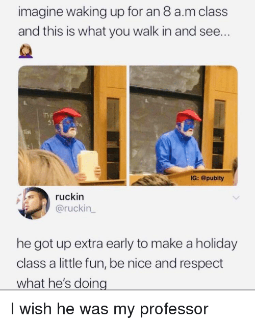Respect, Nice, and Got: imagine waking up for an 8 a.m class  and this is what you walk in and see...  TYP  IG: @pubity  ruckin  @ruckin  he got up extra early to make a holiday  class a little fun, be nice and respect  what he's doing I wish he was my professor