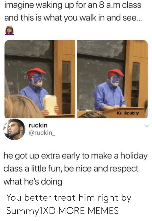 Dank, Memes, and Respect: imagine waking up for an 8 a.m class  and this is what you walk in and see..  51  IG: @pubity  ruckin  @ruckin  he got up extra early to make a holiday  class a little fun, be nice and respect  what he's doing You better treat him right by Summy1XD MORE MEMES