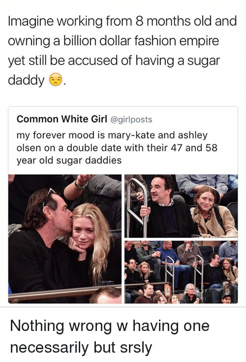 Ashley Olsen: Imagine working from 8 months old and  owning a billion dollar fashion empire  yet still be accused of having a sugar  daddy  Common White Girl  a girl posts  my forever mood is mary-kate and ashley  olsen on a double date with their 47 and 58  year old sugar daddies Nothing wrong w having one necessarily but srsly