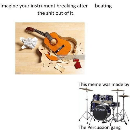 Meme, Memes, and Shit: Imagine your instrument breaking after  beating  the shit out of it.  rettyimag  This meme was made by  YAMAHA  The Percussion gang