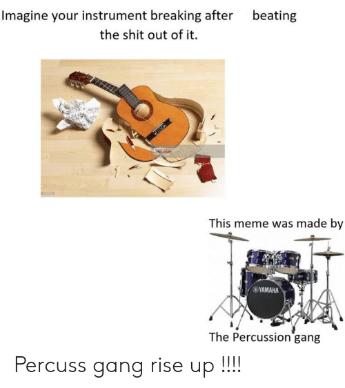 Instrument: Imagine your instrument breaking after  beating  the shit out of it.  gettyimages  This meme was made by  YAMAHA  The Percussion gang Percuss gang rise up !!!!