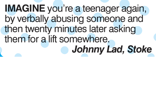 stoke: IMAGINE you're a teenager again,  by verbally abusing someone and  then twenty minutes later asking  them for a lift somewhere.  Johnny Lad, Stoke