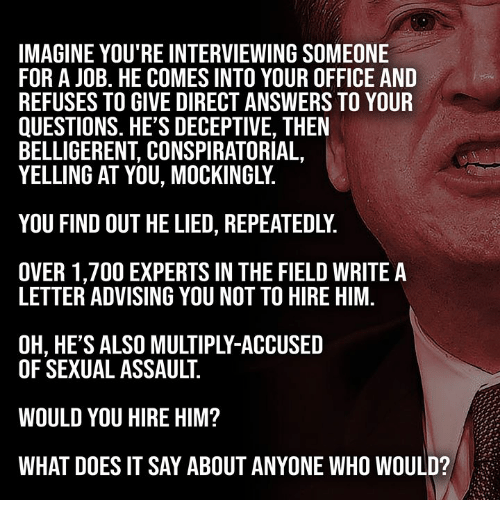 Office, What Does, and Belligerent: IMAGINE YOU'RE INTERVIEWING SOMEONE  FOR A JOB. HE COMES INTO YOUR OFFICE AND  REFUSES TO GIVE DIRECT ANSWERS TO YOUR  QUESTIONS. HE'S DECEPTIVE, THEN  BELLIGERENT, CONSPIRATORIAL  YELLING AT YOU, MOCKINGLY.  YOU FIND OUT HE LIED, REPEATEDLY  OVER 1,700 EXPERTS IN THE FIELD WRITE A  LETTER ADVISING YOU NOT TO HIRE HIM.  OH, HE'S ALSO MULTIPLY-ACCUSED  OF SEXUAL ASSAULT.  WOULD YOU HIRE HIM?  WHAT DOES IT SAY ABOUT ANYONE WHO WOULD?