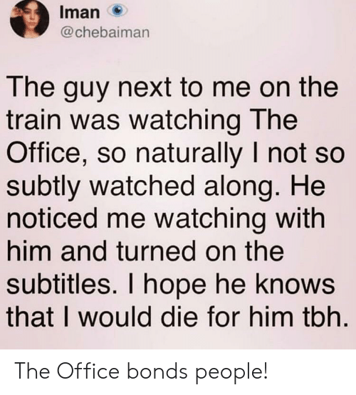 iman: Iman  @chebaiman  The guy next to me on the  train was watching The  Office, so naturally I not so  subtly watched along. He  noticed me watching with  him and turned on the  subtitles. I hope he knows  that I would die for him tbh The Office bonds people!