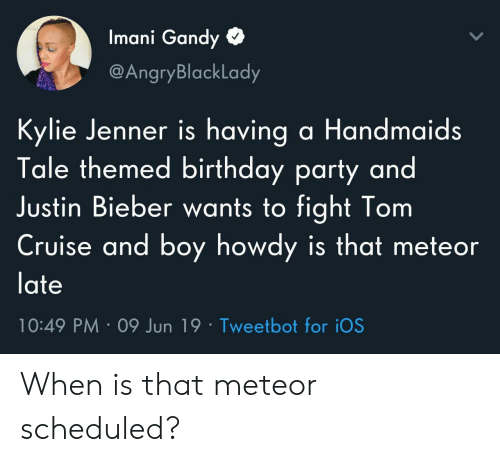 bieber: Imani Gandy  @AngryBlackLady  Kylie Jenner is having a Handmaids  Tale themed birthday party and  Justin Bieber wants to fight Tom  Cruise and boy howdy is that meteor  late  10:49 PM 09 Jun 19 Tweetbot for iOS When is that meteor scheduled?