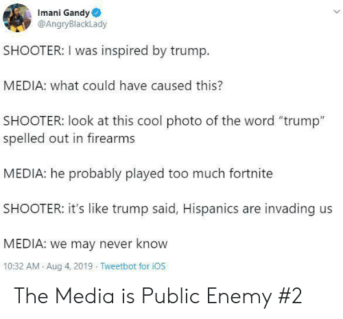 """Firearms: Imani Gandy  @AngryBlackLady  SHOOTER: I was inspired by trump  MEDIA: what could have caused this?  SHOOTER: look at this cool photo of the word """"trump""""  spelled out in firearms  MEDIA: he probably played too much fortnite  SHOOTER: it's like trump said, Hispanics are invading us  MEDIA: we may never know  10:32 AM Aug 4, 2019 Tweetbot for iOS The Media is Public Enemy #2"""