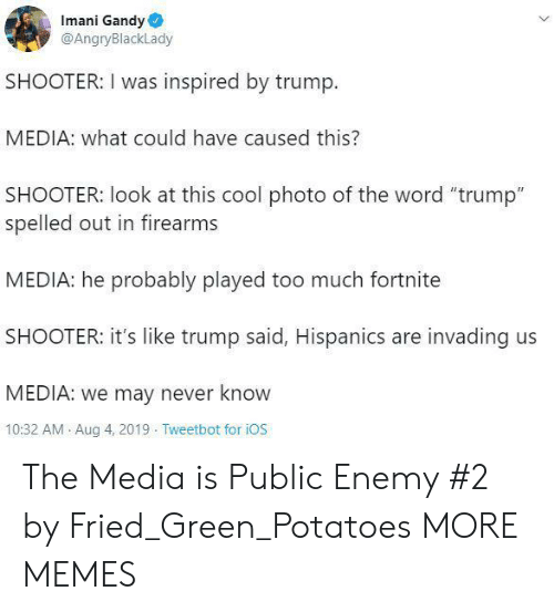 """Firearms: Imani Gandy  @AngryBlackLady  SHOOTER: I was inspired by trump.  MEDIA: what could have caused this?  SHOOTER: look at this cool photo of the word """"trump""""  spelled out in firearms  MEDIA: he probably played too much fortnite  SHOOTER: it's like trump said, Hispanics are invading us  MEDIA: we may never know  10:32 AM Aug 4, 2019 Tweetbot for iOS The Media is Public Enemy #2 by Fried_Green_Potatoes MORE MEMES"""