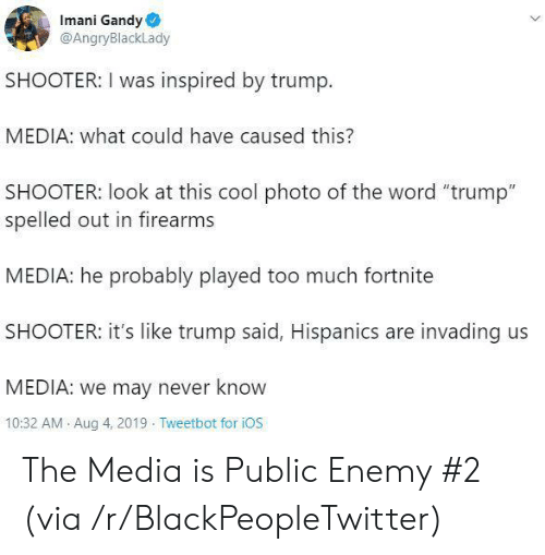 """Firearms: Imani Gandy  @AngryBlackLady  SHOOTER: I was inspired by trump.  MEDIA: what could have caused this?  SHOOTER: look at this cool photo of the word """"trump""""  spelled out in firearms  MEDIA: he probably played too much fortnite  SHOOTER: it's like trump said, Hispanics are invading us  MEDIA: we may never know  10:32 AM Aug 4, 2019 Tweetbot for iOS The Media is Public Enemy #2 (via /r/BlackPeopleTwitter)"""