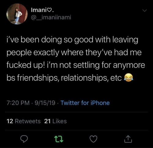 Iphone, Relationships, and Twitter: Imanio.  _imaniinami  i've been doing so good with leaving  people exactly where they've had me  fucked up! i'm not settling for anymore  bs friendships, relationships, etc  7:20 PM 9/15/19 Twitter for iPhone  12 Retweets 21 Likes  t