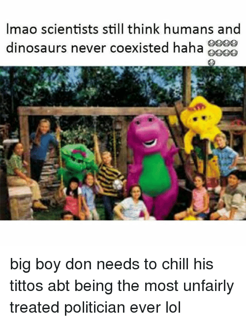Chill, Lol, and Dinosaurs: Imao scientists still think humans and  dinosaurs never coexisted haha big boy don needs to chill his tittos abt being the most unfairly treated politician ever lol