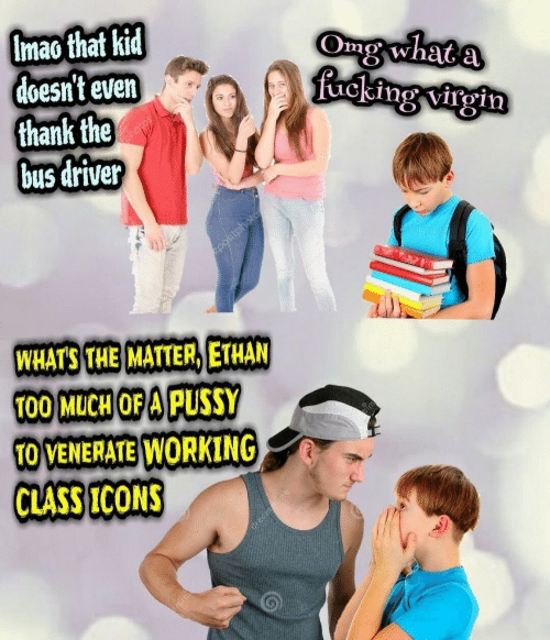 Omg, Pussy, and Virgin: Imao that kid  doesn't even  thank the  bus driver  Omg what  ucking virgin  WHATS THE MATTER, ETHAN  T00 MuCH OF A PUSSY  O VENERATE WORKING  CLASS ICONS