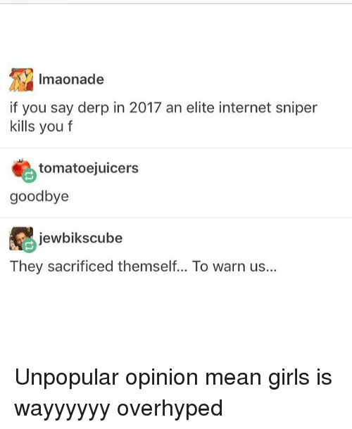 Girls, Internet, and Mean: Imaonade  if you say derp in 2017 an elite internet sniper  kills you f  tomatoejuicers  goodbye  jewbiks cube  They sacrificed themself... To warn us... Unpopular opinion mean girls is wayyyyyy overhyped