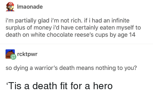 nothing to you: Imaonade  i'm partially glad i'm not rich. if i had an infinite  surplus of money i'd have certainly eaten myself to  death on white chocolate reese's cups by age 14  rcktpwr  so dying a warrior's death means nothing to you? 'Tis a death fit for a hero