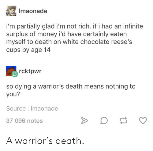 nothing to you: Imaonade  i'm partially glad i'm not rich. if i had an infinite  surplus of money i'd have certainly eaten  myself to death on white chocolate reese's  cups by age 14  rcktpwr  so dying a warrior's death means nothing to  you?  Source Imaonade  37 096 notes A warrior's death.