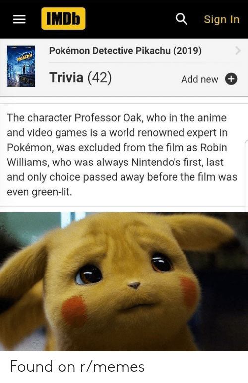 Lit, Memes, and Pikachu: IMDb  a Sign In  Pokémon Detective Pikachu (2019)  Trivia (42)  Add new  The character Professor Oak, who in the an  and video games is a world renowned expert in  Pokémon, was excluded from the film  Williams, who was always Nintendo's first, last  and only choice passed away before the film was  even green-lit  II Found on r/memes