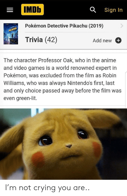 Crying, Lit, and Not Crying: IMDb  a Sign In  Pokémon Detective Pikachu (2019)  Trivia (42)  Add new  The character Professor Oak, who in the an  and video games is a world renowned expert in  Pokémon, was excluded from the film as Robin  Williams, who was always Nintendo's first, last  and only choice passed away before the film was  even green-lit.  II I'm not crying you are..