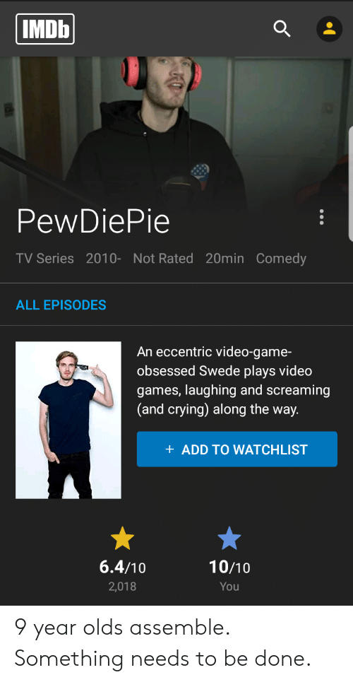 Crying, Video Games, and Game: IMDB  PewDiePie  TV Series 2010- Not Rated 20min Comedy  ALL EPISODES  An eccentric video-game-  obsessed Swede plays video  games, laughing and screaming  (and crying) along the way.  + ADD TO WATCHLIST  6.4/10  10/10  2,018  You 9 year olds assemble. Something needs to be done.