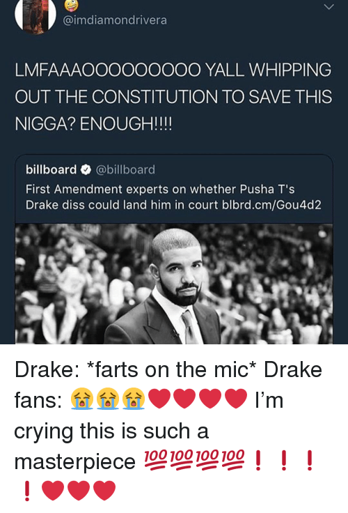 First Amendment: @imdiamondrivera  LMFAAAOOOOOOOOO YALL WHIPPING  OUT THE CONSTITUTION TO SAVE THIS  NIGGA? ENOUGH!!!!  billboard @billboard  First Amendment experts on whether Pusha T's  Drake diss could land him in court blbrd.cm/Gou4d2 Drake: *farts on the mic* Drake fans: 😭😭😭❤️❤️❤️❤️ I'm crying this is such a masterpiece 💯💯💯💯❗️❗️❗️❗️❤️❤️❤️
