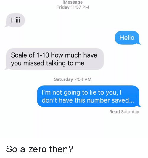 Friday, Hello, and Relationships: iMessage  Friday 11:57 PM  Hii  Hello  Scale of 1-10 how much have  you missed talking to me  Saturday 7:54 AM  I'm not going to lie to you, I  don't have this number saved...  Read Saturday So a zero then?