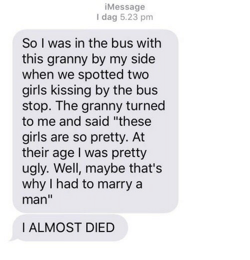 "Girls, Girls Kissing, and Ugly: iMessage  I dag 5.23 pm  So I was in the bus with  this granny by my side  when we spotted two  girls kissing by the bus  stop. The granny turned  to me and said ""these  girls are so pretty. At  their age I was pretty  ugly. Well, maybe that's  why I had to marry a  man""  I ALMOST DIED"