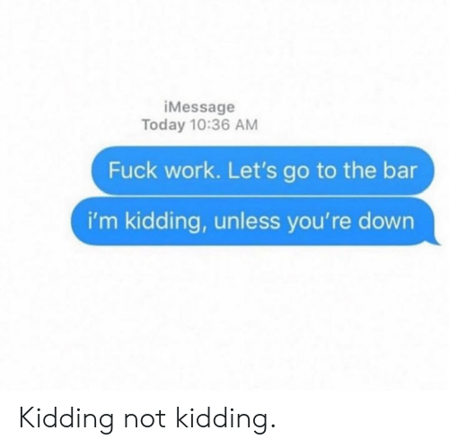 Dank, Work, and Fuck: iMessage  Today 10:36 AM  Fuck work. Let's go to the bar  i'm kidding, unless you're down Kidding not kidding.
