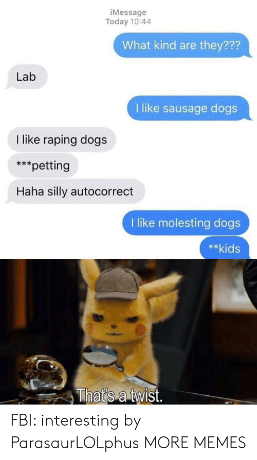 1 Like: iMessage  Today 10:44  What kind are they???  Lab  1 like sausage dogs  like raping dogs  *petting  Haha silly autocorrect  like molesting dogs  **kids  That's a twist. FBI: interesting by ParasaurLOLphus MORE MEMES