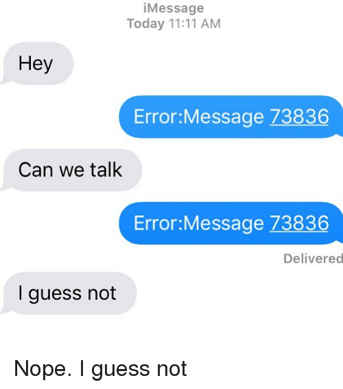 guess not: iMessage  Today 11:11 AM  Hey  Error:Message 73836  Can we talk  Error:Message 73836  Delivered  I guess not Nope. I guess not