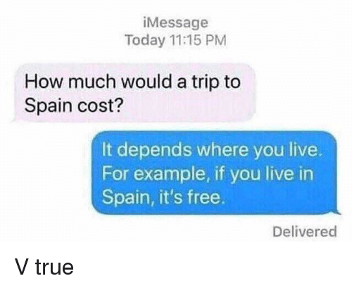 Funny, True, and Free: iMessage  Today 11:15 PM  How much would a trip to  Spain cost?  It depends where you live  For example, if you live in  Spain, it's free.  Delivered V true