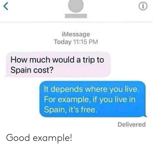 Free, Good, and Live: iMessage  Today 11:15 PM  How much would a trip to  Spain cost?  It depends where you live.  For example, if you live in  Spain, it's free.  Delivered Good example!
