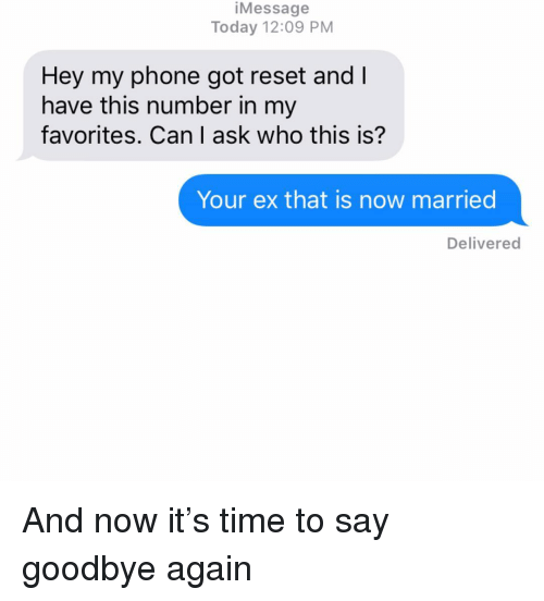 Phone, Relationships, and Texting: iMessage  Today 12:09 PM  Hey my phone got reset and l  have this number in my  favorites. Can I ask who this is?  Your ex that is now married  Delivered And now it's time to say goodbye again