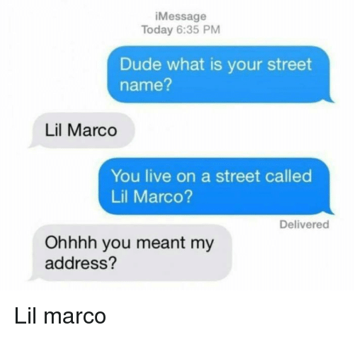 Lil Marco: iMessage  Today 6:35 PM  Dude what is your street  name?  Lil Marco  You live on a street called  Lil Marco?  Delivered  Ohhhh you meant my  address? Lil marco