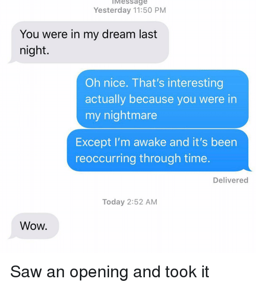 Relationships, Saw, and Texting: IMessage  Yesterday 11:50 PM  You were in my dream last  night.  Oh nice. That's interesting  actually because you were in  my nightmare  Except I'm awake and it's been  reoccurring through time.  Delivered  Today 2:52 AM  Wow. Saw an opening and took it