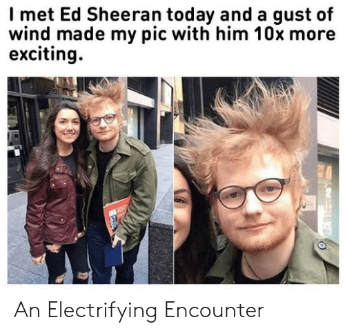 Encounter: Imet Ed Sheeran today and a gust of  wind made my pic with him 10x more  exciting An Electrifying Encounter