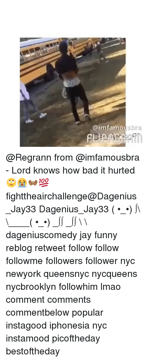 """Jay, Memes, and Lord Knows: @imfamou  sbra  nVO1M""""atio  aL.  F @Regrann from @imfamousbra - Lord knows how bad it hurted🙄😭👐🏾💯 fighttheairchallenge@Dagenius_Jay33 Dagenius_Jay33 ( •_•) ∫\ \____( •_•) _∫∫ _∫∫ɯ \ \ dageniuscomedy jay funny reblog retweet follow follow followme followers follower nyc newyork queensnyc nycqueens nycbrooklyn followhim lmao comment comments commentbelow popular instagood iphonesia nyc instamood picoftheday bestoftheday"""