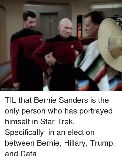 Bernie Sanders, Star Trek, and Star: imgflip.com TIL that Bernie Sanders is the only person who has portrayed himself in Star Trek. Specifically, in an election between Bernie, Hillary, Trump, and Data.