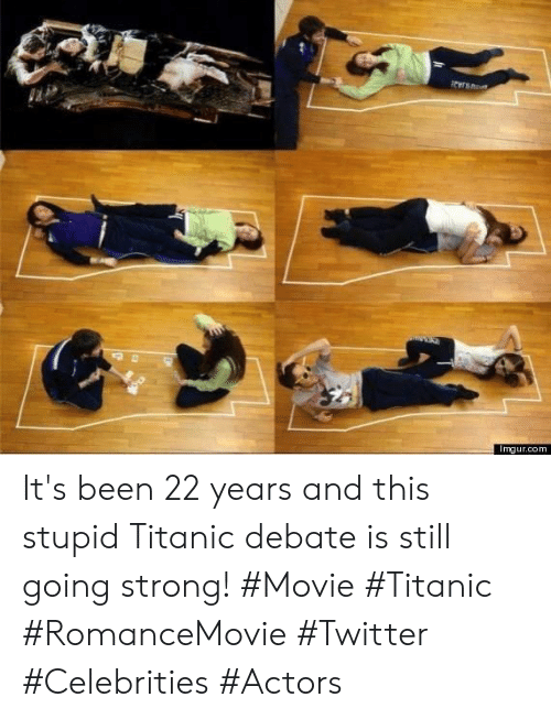 Titanic, Twitter, and Imgur: Imgur.com It's been 22 years and this stupid Titanic debate is still going strong! #Movie #Titanic #RomanceMovie #Twitter #Celebrities #Actors