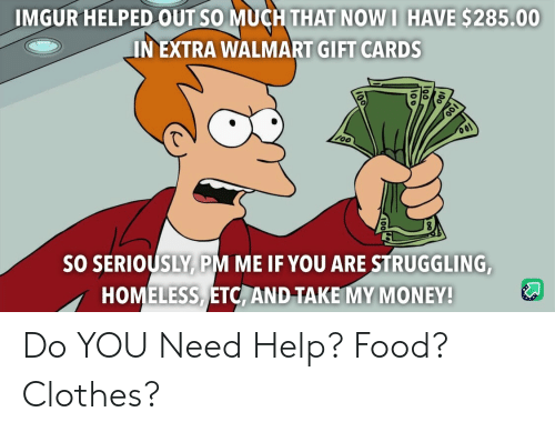 So Much That: IMGUR HELPED OUT SO MUCH THAT NOW I HAVE $285.00  IN EXTRA WALMART GIFT CARDS  SO SERIOUSLY PM ME IF YOU ARE STRUGGLING,  HOMELESS ETC, AND TAKE MY MONEY! Do YOU Need Help? Food? Clothes?