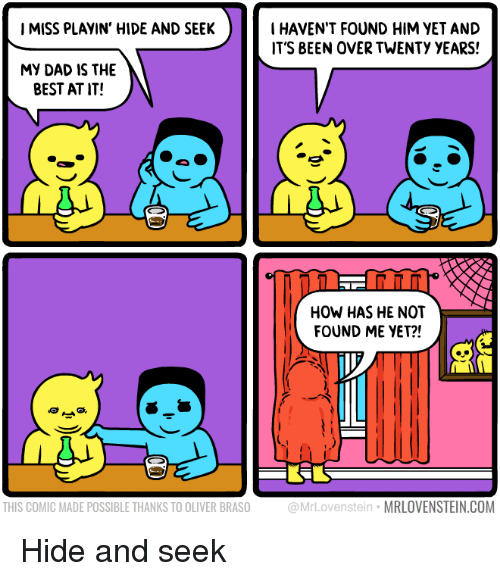 Found Him: IMISS PLAYIN' HIDE AND SEEK  I HAVEN'T FOUND HIM VET AND  IT'S BEEN OVER TWENTY YEARS!  MY DAD IS THE  BEST AT IT!  NT  HOW HAS HE NOT  FOUND ME YET?!  THIS COMIC MADE POSSIBLE THANKS TO OLIVER BRASO  @MrLovenstein MRLOVENSTEIN.COM Hide and seek
