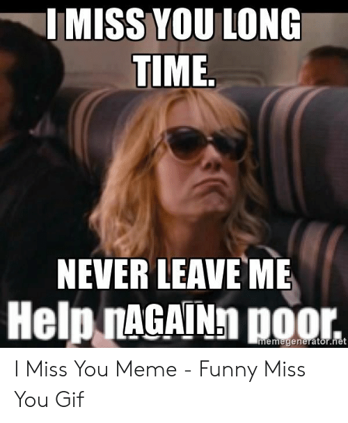 miss you meme: IMISS YOU LONC  TIME  NEVER LEAVE ME  Help nAGAINh poor. I Miss You Meme - Funny Miss You Gif
