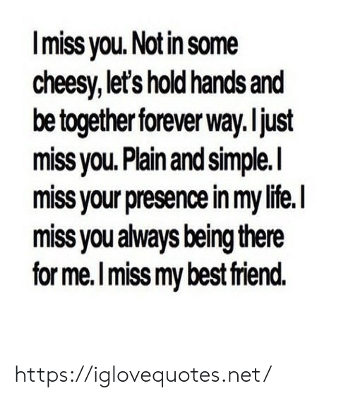 Being There: Imiss you. Notin some  cheesy, let's hold hands and  be together forever way. ljust  miss vou. Plain and simple.l  miss your presence in my life.I  miss you always being there  for me.I miss my best riend. https://iglovequotes.net/