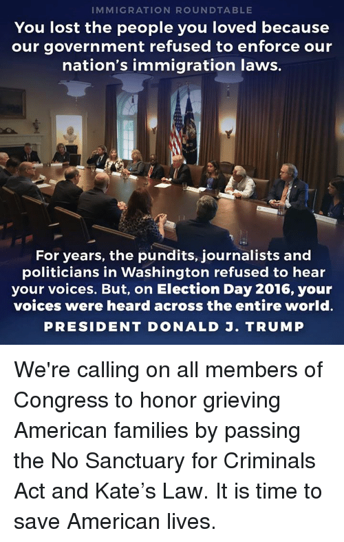 ration: IMMIG RATION ROUNDTABLE  You lost the people you loved because  our government refused to enforce our  nation's immigration laws.  For years, the pundits, journalists and  politicians in Washington refused to hear  your voices. But, on Election Day 2016, your  voices were heard across the entire world  PRESIDENT DONALD J. TRUMP We're calling on all members of Congress to honor grieving American families by passing the No Sanctuary for Criminals Act and Kate's Law. It is time to save American lives.