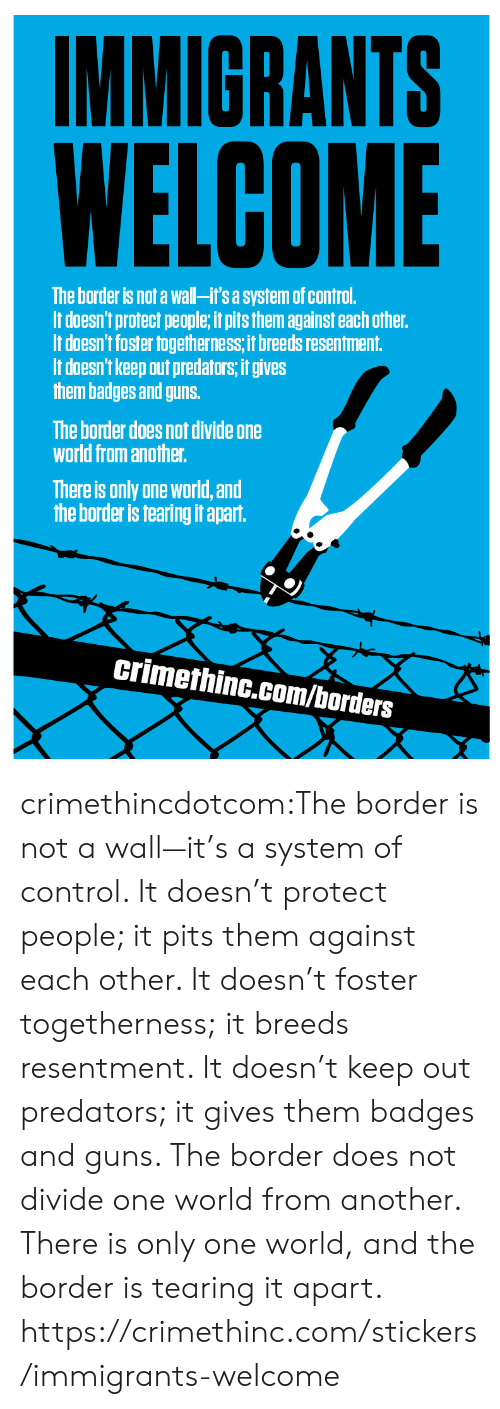 Pits: IMMIGRANTS  WELCOME  The border is not a wall-it's a system of control  It doesn't protect people, it pits them against each other.  It doesn't foster togetherness, it breeds resentment.  It doesn't keep out predators, it gives  them badges and guns  The border does not divide one  world from another.  There is only one world, and  the border is tearing it apart.  crimethinc.com/borders crimethincdotcom:The  border is not a wall—it's a system of control. It doesn't protect  people; it pits them against each other. It doesn't foster togetherness;  it breeds resentment. It doesn't keep out predators; it gives them  badges and guns. The border does not divide one world from another. There is only one world, and the border is tearing it apart. https://crimethinc.com/stickers/immigrants-welcome