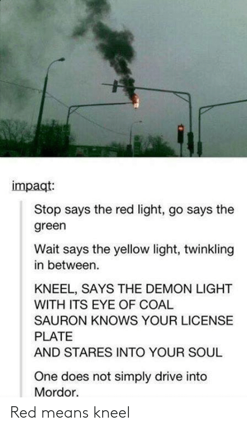 sauron: impaqt  Stop says the red light, go says the  green  Wait says the yellow light, twinkling  in between.  KNEEL, SAYS THE DEMON LIGHT  WITH ITS EYE OF COAL  SAURON KNOWS YOUR LICENSE  PLATE  AND STARES INTO YOUR SOUL  One does not simply drive into  Mordor. Red means kneel