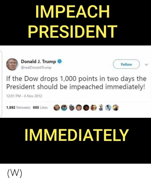 dow: IMPEACH  PRESIDENT  Donald J. Trump  @realDonald Trump  Follow  If the Dow drops 1,000 points in two days the  President should be impeached immediately!  12:01 PM-6 Nov 2012  1,892 Retweets 695 Likes  IMMEDIATELY (W)