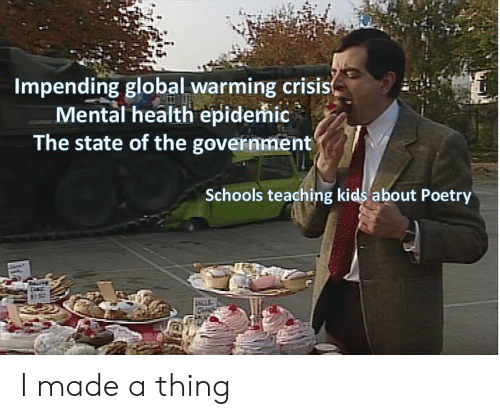 Global Warming, Kids, and Government: Impending global warming crisis  Mental health epidemic  The state of the government  Schools teaching kids about Poetry I made a thing