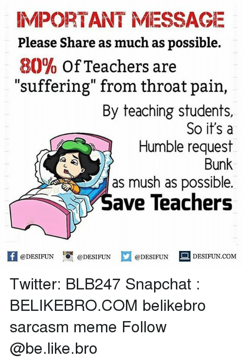 "Be Like, Meme, and Memes: IMPORTANT MESSAGE  Please Share as much as possible.  80% of Teachers are  ""suffering"" from throat pain,  By teaching students,  So it's a  Humble request  Bunk  as mush as possible.  Save Teachers  H@DESIFUN  I『@DESIFUN  @DESIFUN回DESIFUN.COM Twitter: BLB247 Snapchat : BELIKEBRO.COM belikebro sarcasm meme Follow @be.like.bro"